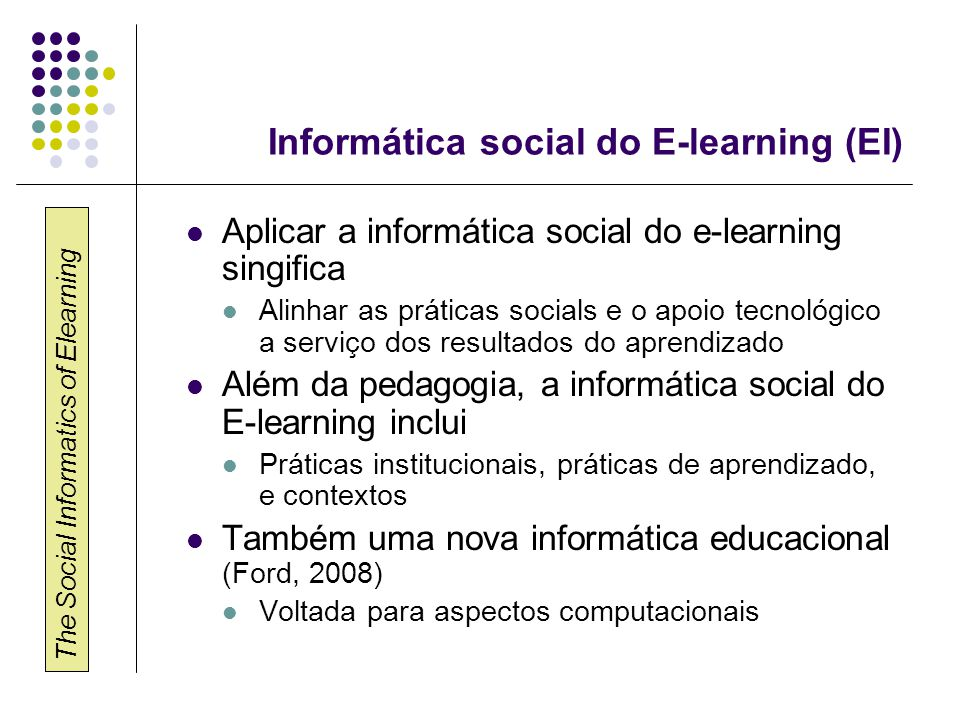 The Social Informatics of Elearning Informática social do E-learning (EI) Aplicar a informática social do e-learning singifica Alinhar as práticas soc