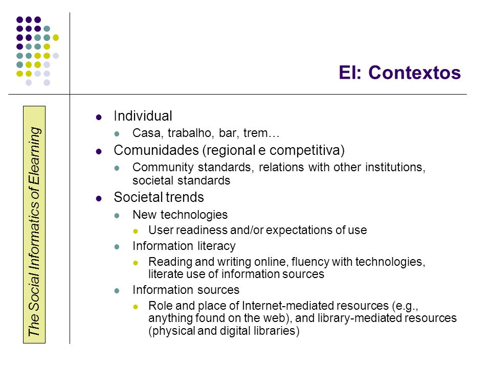 The Social Informatics of Elearning EI: Contextos Individual Casa, trabalho, bar, trem… Comunidades (regional e competitiva) Community standards, relations with other institutions, societal standards Societal trends New technologies User readiness and/or expectations of use Information literacy Reading and writing online, fluency with technologies, literate use of information sources Information sources Role and place of Internet-mediated resources (e.g., anything found on the web), and library-mediated resources (physical and digital libraries)