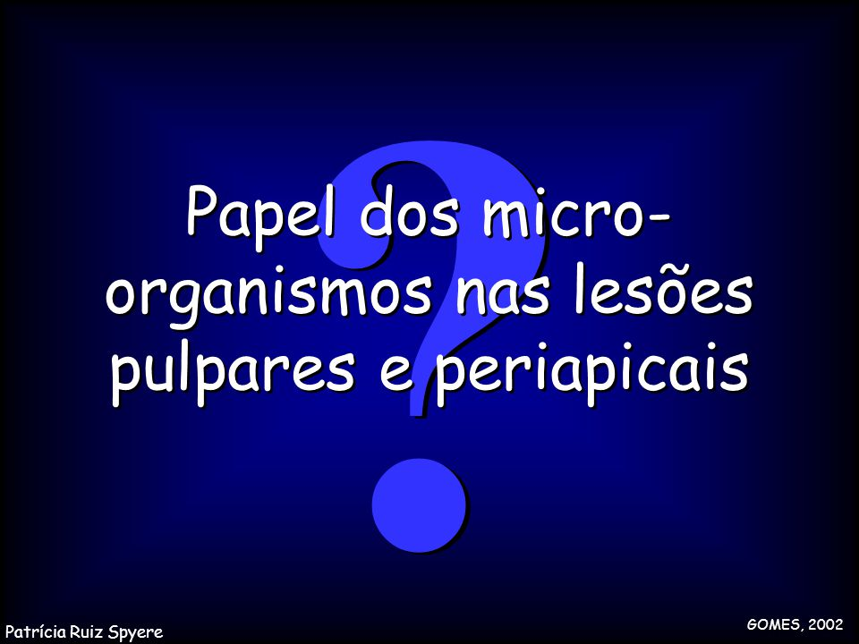 ? ? Papel dos micro- organismos nas lesões pulpares e periapicais GOMES, 2002 Patrícia Ruiz Spyere