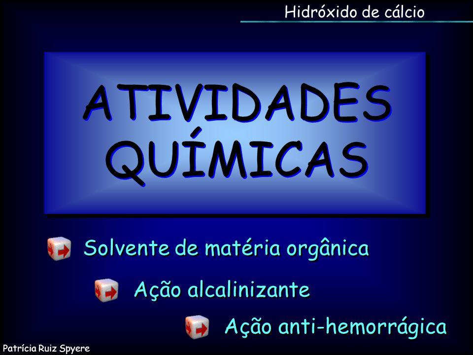 Hidróxido de cálcio ATIVIDADES QUÍMICAS Ação alcalinizante Solvente de matéria orgânica Ação anti-hemorrágica Patrícia Ruiz Spyere