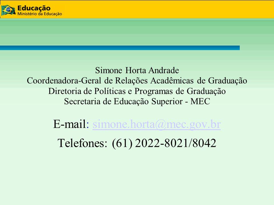 Simone Horta Andrade Coordenadora-Geral de Relações Acadêmicas de Graduação Diretoria de Políticas e Programas de Graduação Secretaria de Educação Superior - MEC E-mail: simone.horta@mec.gov.brsimone.horta@mec.gov.br Telefones: (61) 2022-8021/8042