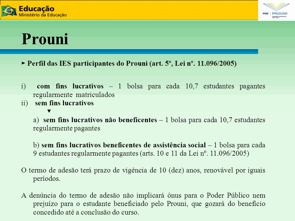 Prouni ► 1.442 IES participantes do Prouni ► Bolsas já concedidas ► 919.554 ► Bolsas ativas ► 490.543 Fonte: Sistema Informatizado do Prouni - Sisprouni – Outubro 2011