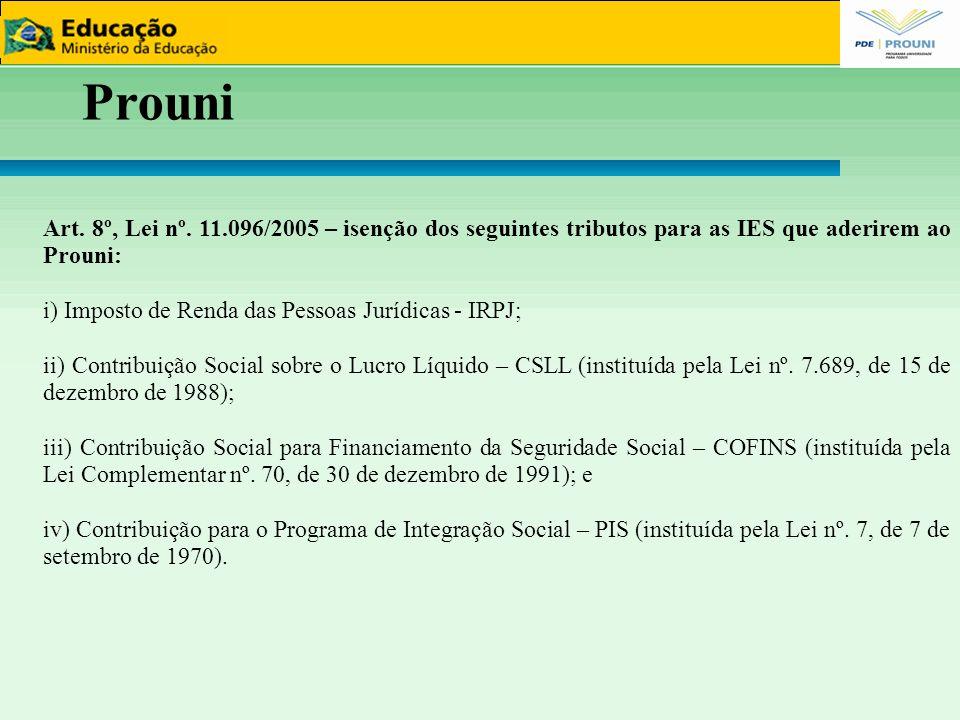 Prouni Art. 8º, Lei nº. 11.096/2005 – isenção dos seguintes tributos para as IES que aderirem ao Prouni: i) Imposto de Renda das Pessoas Jurídicas - I