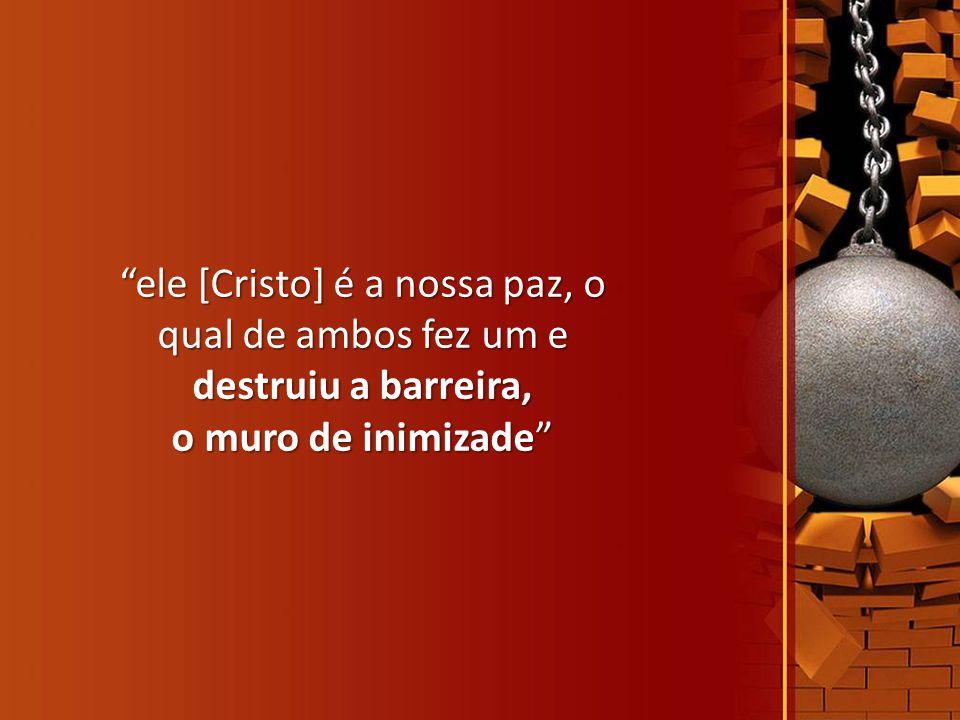 """""""ele [Cristo] é a nossa paz, o qual de ambos fez um e destruiu a barreira, o muro de inimizade"""""""