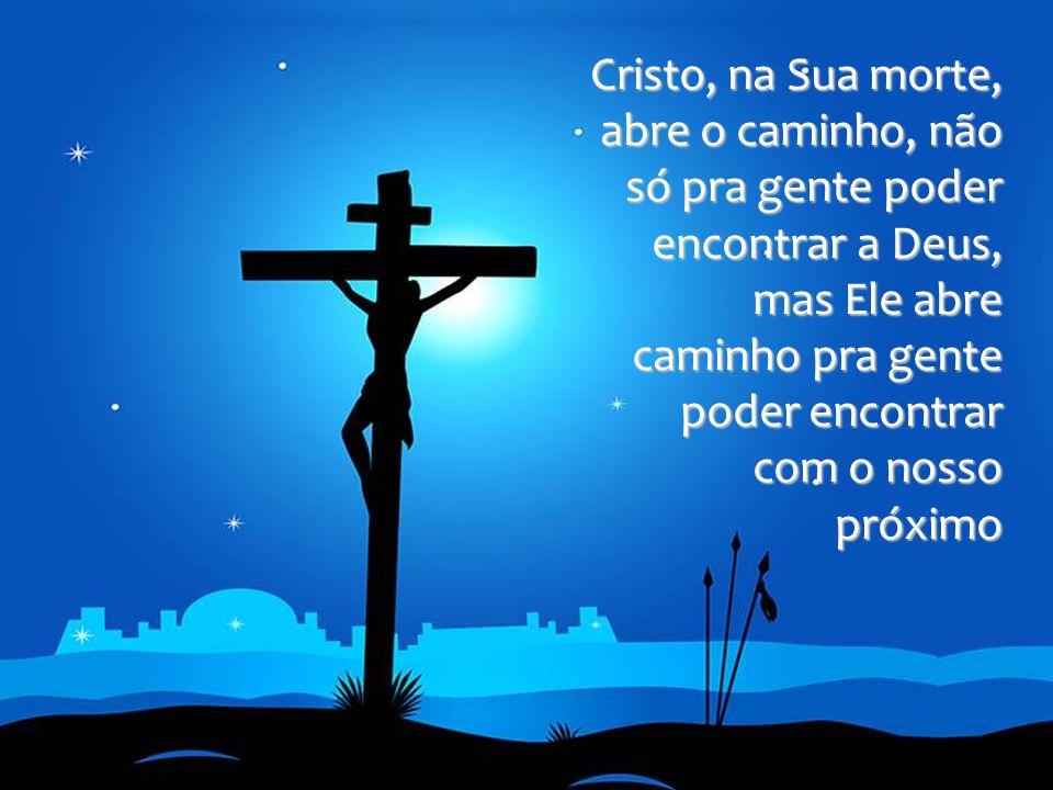 Cristo, na Sua morte, abre o caminho, não só pra gente poder encontrar a Deus, mas Ele abre caminho pra gente poder encontrar com o nosso próximo