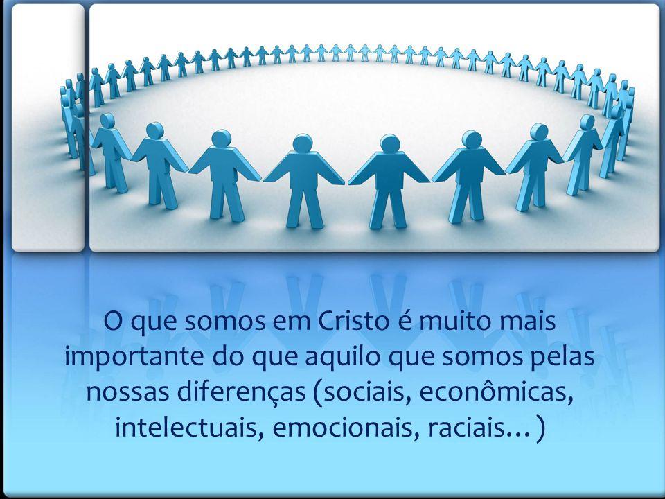 O que somos em Cristo é muito mais importante do que aquilo que somos pelas nossas diferenças (sociais, econômicas, intelectuais, emocionais, raciais…