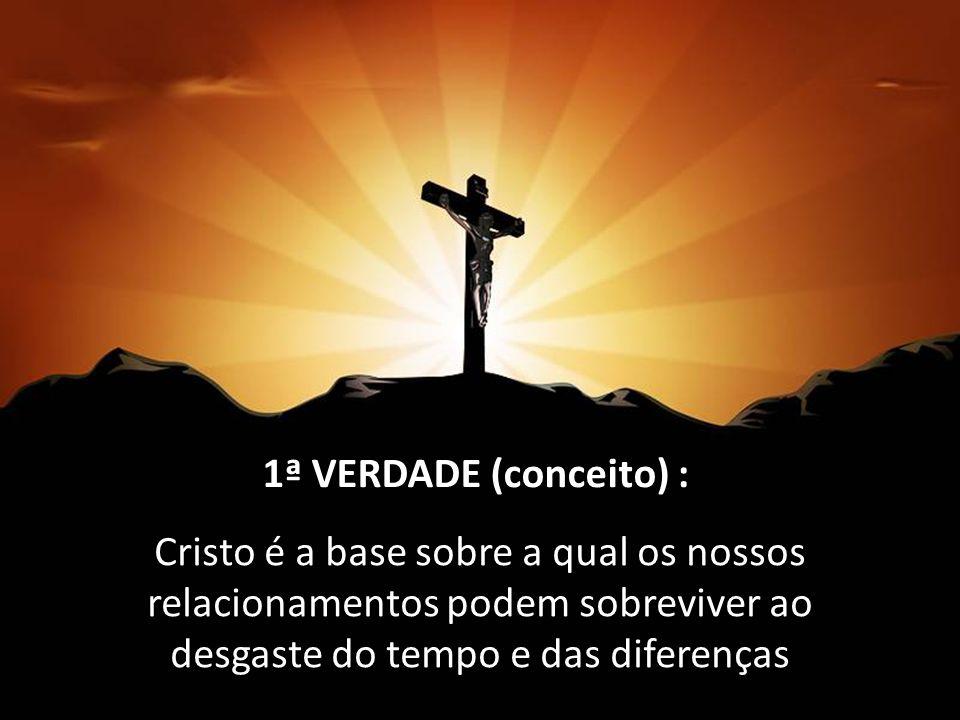 Cristo é a base sobre a qual os nossos relacionamentos podem sobreviver ao desgaste do tempo e das diferenças 1 1ª VERDADE (conceito) :