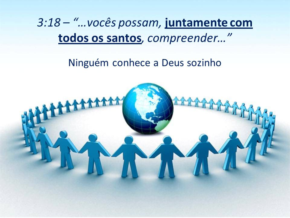 """Ninguém conhece a Deus sozinho 3:18 – """"…vocês possam, juntamente com todos os santos, compreender…"""""""