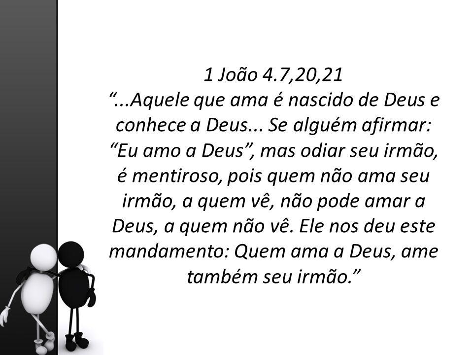 """1 João 4.7,20,21 """"...Aquele que ama é nascido de Deus e conhece a Deus... Se alguém afirmar: """"Eu amo a Deus"""", mas odiar seu irmão, é mentiroso, pois q"""