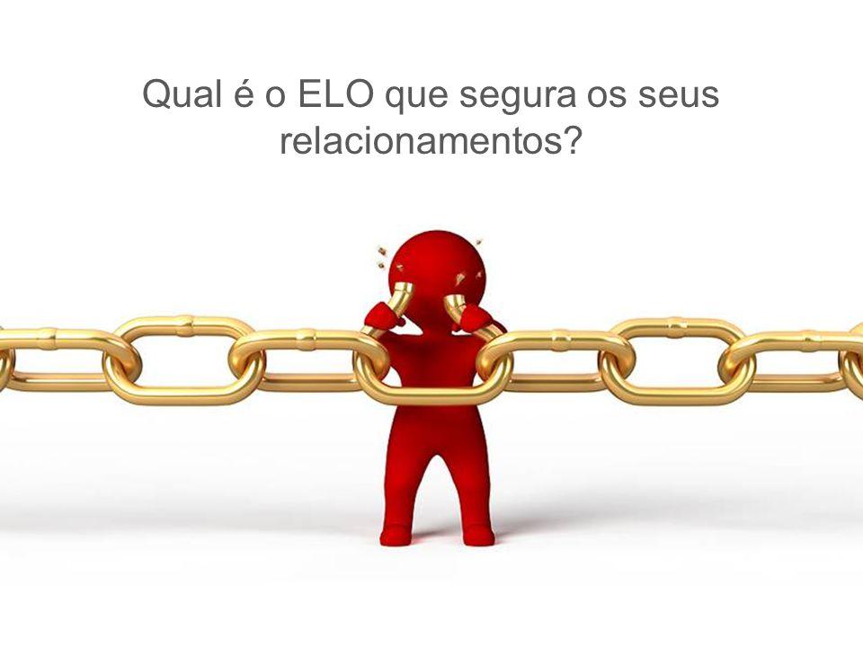 Qual é o ELO que segura os seus relacionamentos?