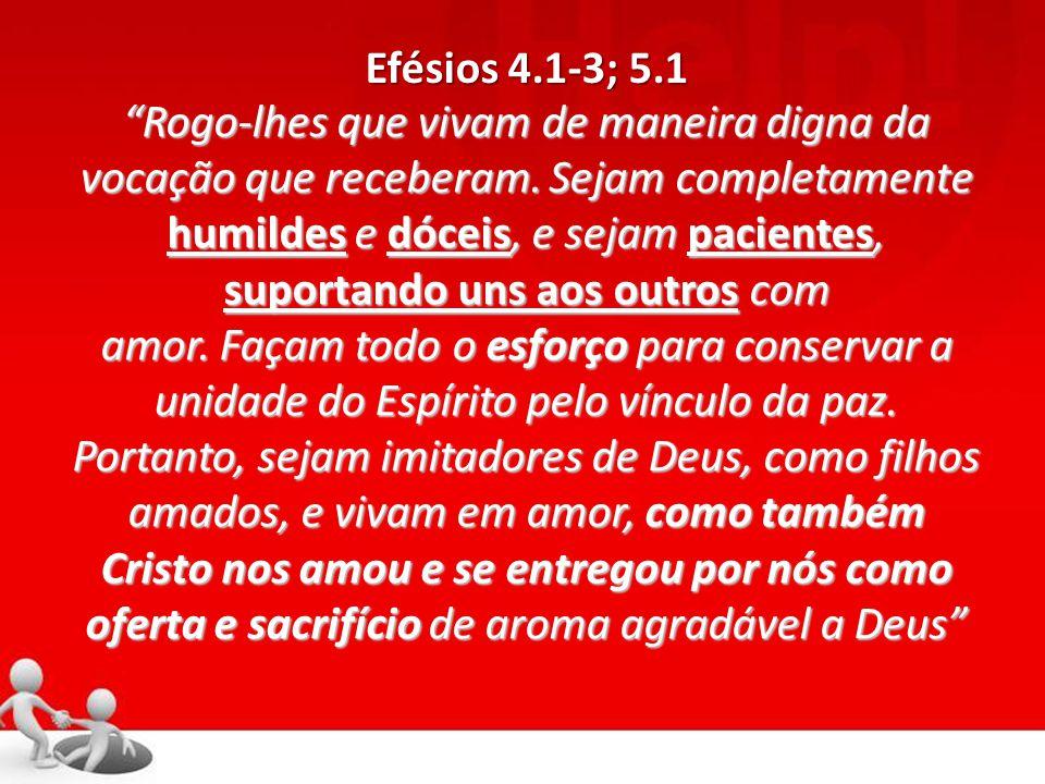 """Efésios 4.1-3; 5.1 """"Rogo-lhes que vivam de maneira digna da vocação que receberam. Sejam completamente humildes e dóceis, e sejam pacientes, suportand"""
