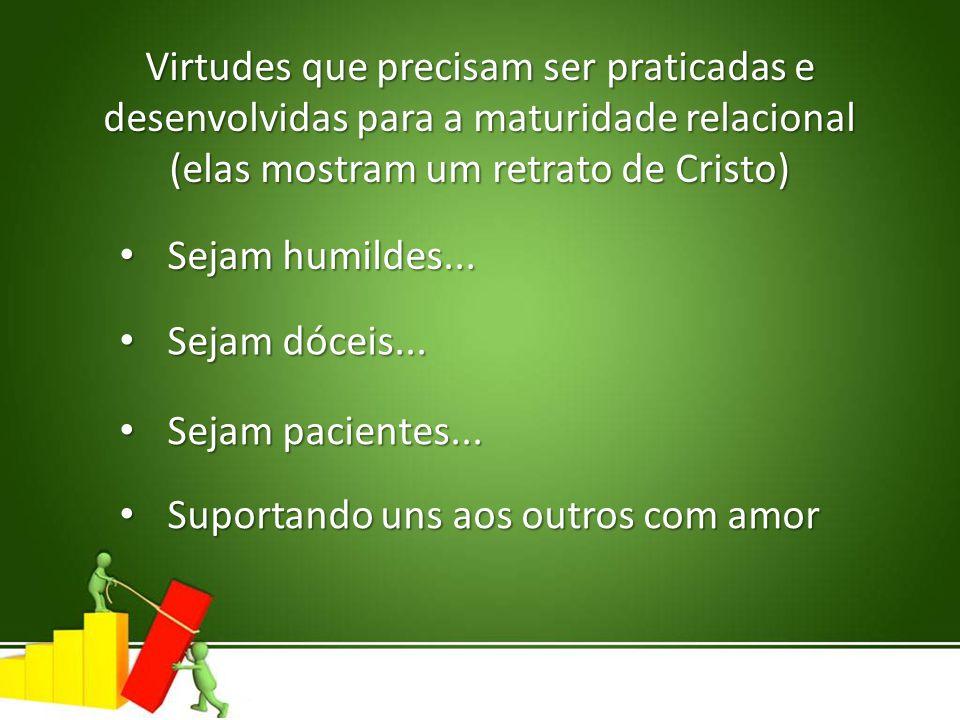 Virtudes que precisam ser praticadas e desenvolvidas para a maturidade relacional (elas mostram um retrato de Cristo) Sejam humildes... Sejam humildes