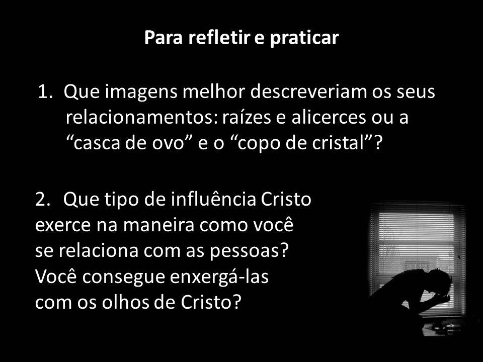 """Para refletir e praticar 1. Que imagens melhor descreveriam os seus relacionamentos: raízes e alicerces ou a """"casca de ovo"""" e o """"copo de cristal""""? 2.Q"""
