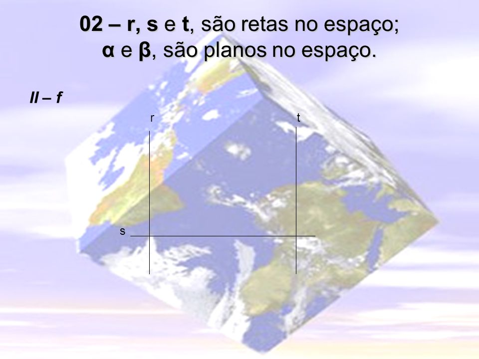 02 – r, s e t, são retas no espaço; α e β, são planos no espaço. II – f r s t