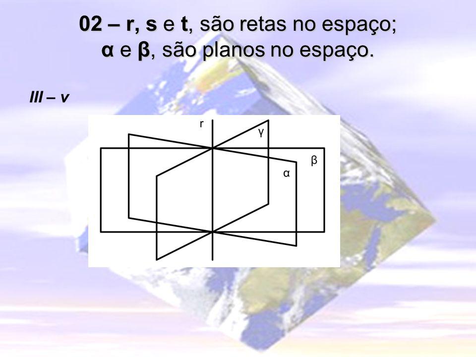 02 – r, s e t, são retas no espaço; α e β, são planos no espaço. III – v