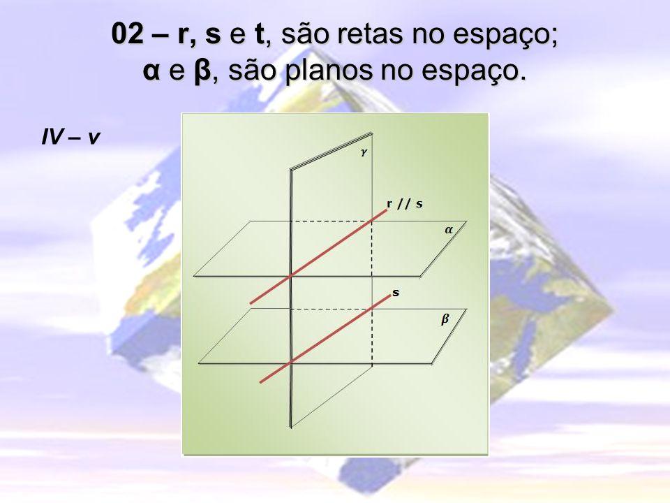 02 – r, s e t, são retas no espaço; α e β, são planos no espaço. IV – v