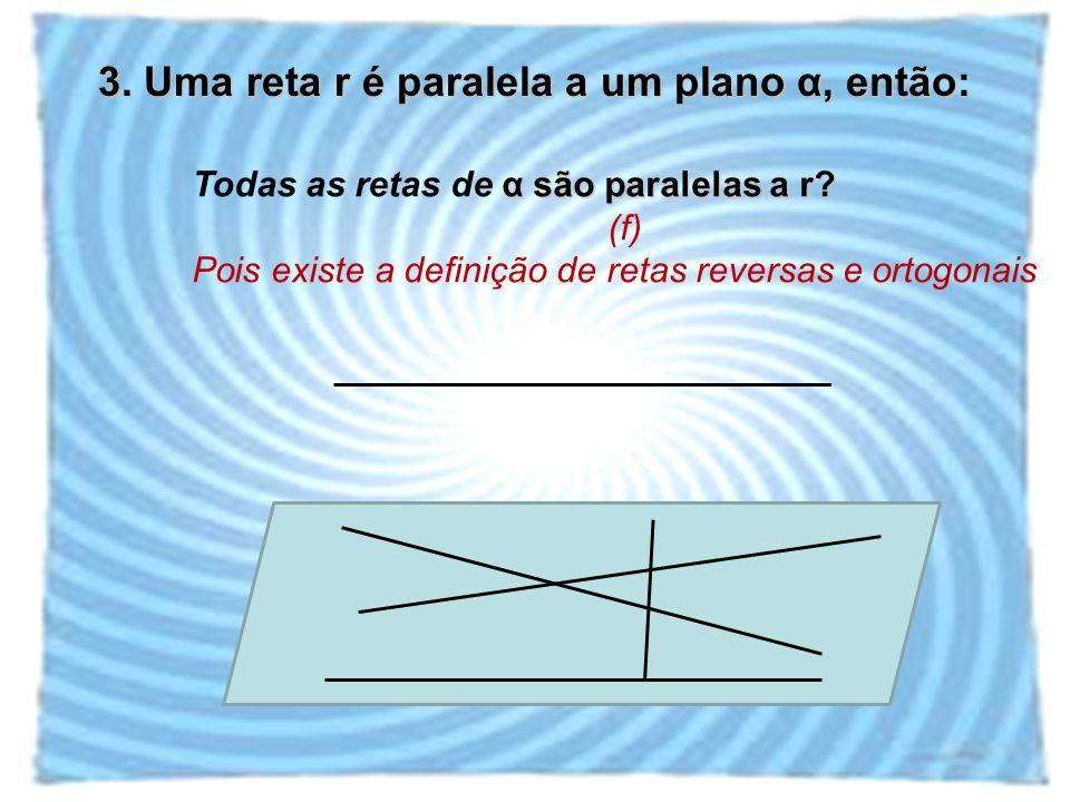 3. Uma reta r é paralela a um plano α, então: α são paralelas a r? Todas as retas de α são paralelas a r? (f) Pois existe a definição de retas reversa