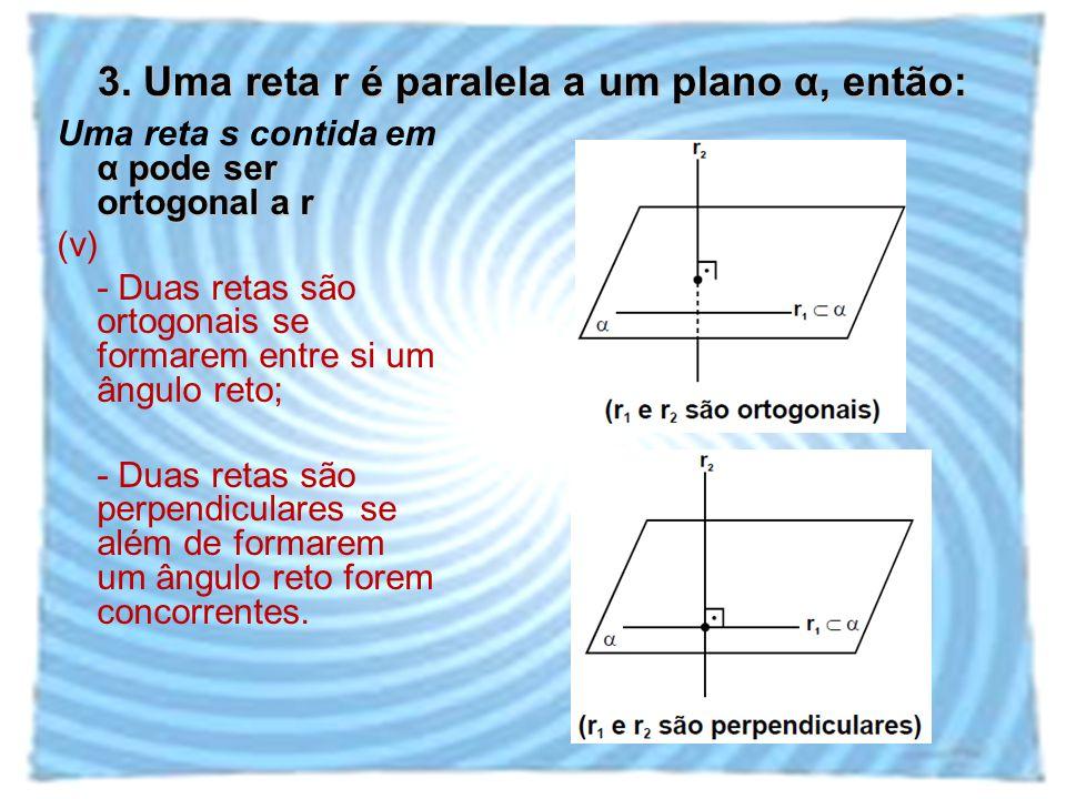 3. Uma reta r é paralela a um plano α, então: α pode ser ortogonal a r Uma reta s contida em α pode ser ortogonal a r (v) - Duas retas são ortogonais