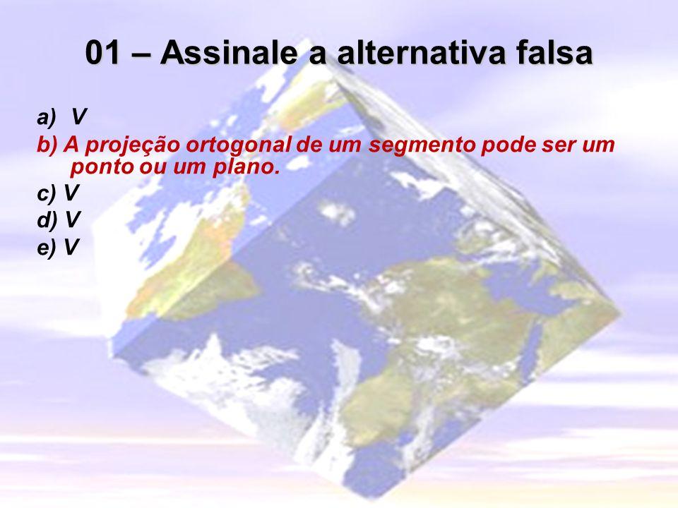 01 – Assinale a alternativa falsa a)V b) A projeção ortogonal de um segmento pode ser um ponto ou um plano. c) V d) V e) V