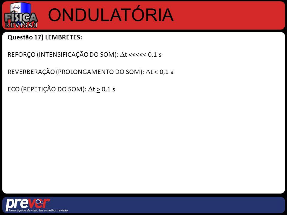 ONDULATÓRIA Questão 17) LEMBRETES: REFORÇO (INTENSIFICAÇÃO DO SOM):  t <<<<< 0,1 s REVERBERAÇÃO (PROLONGAMENTO DO SOM):  t < 0,1 s ECO (REPETIÇÃO DO