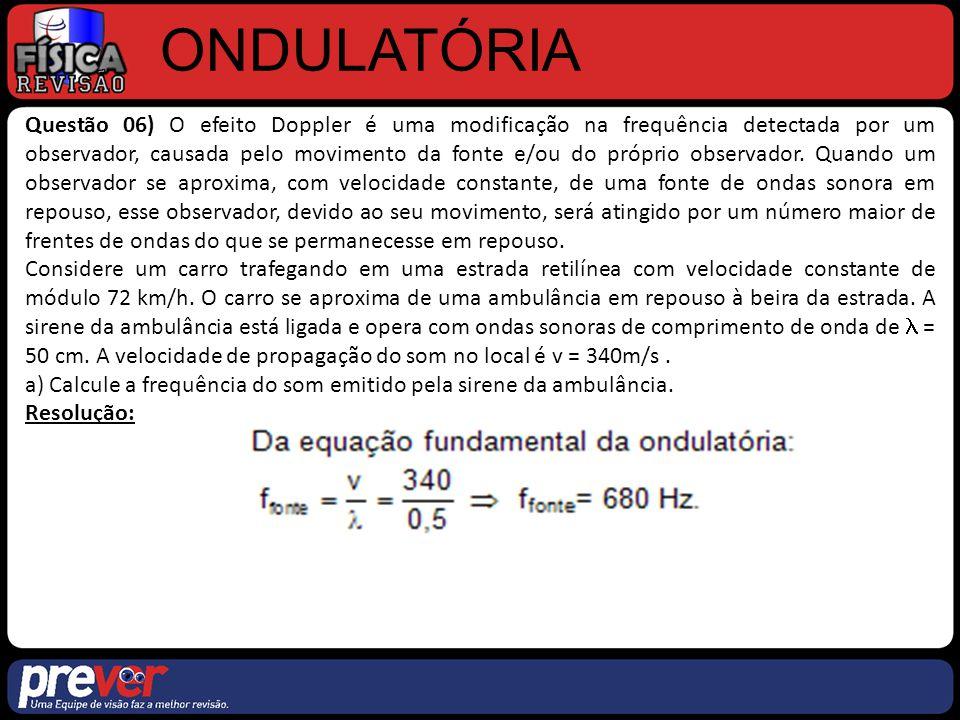 ONDULATÓRIA Questão 06) O efeito Doppler é uma modificação na frequência detectada por um observador, causada pelo movimento da fonte e/ou do próprio