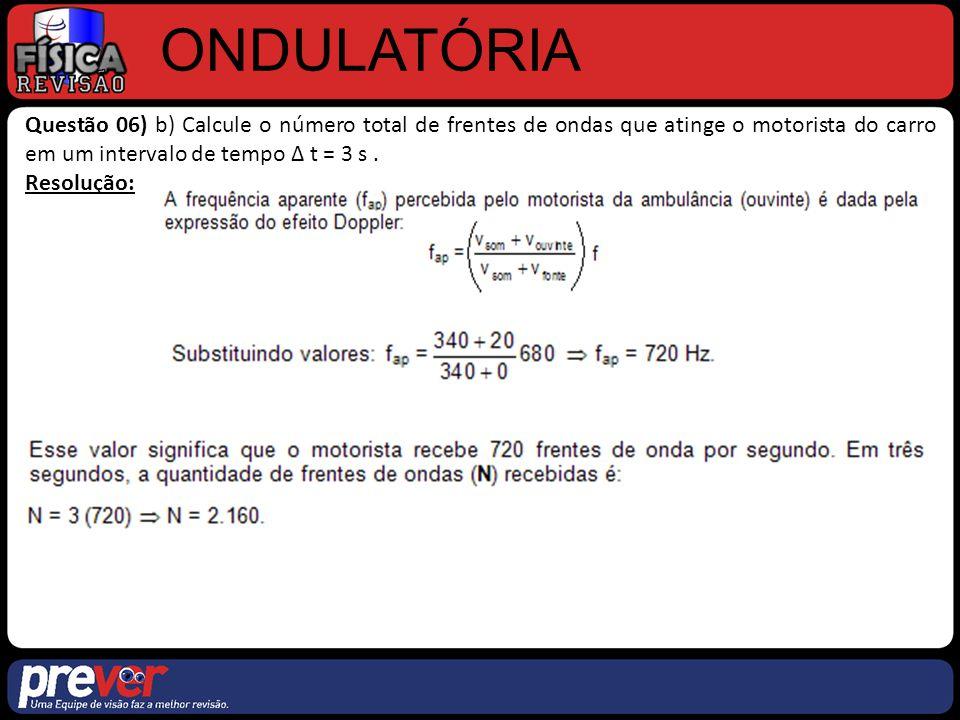 ONDULATÓRIA Questão 06) b) Calcule o número total de frentes de ondas que atinge o motorista do carro em um intervalo de tempo ∆ t = 3 s. Resolução: