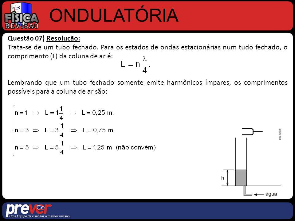 Questão 07) Resolução: Trata-se de um tubo fechado. Para os estados de ondas estacionárias num tudo fechado, o comprimento (L) da coluna de ar é: Lemb