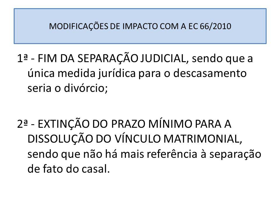 MODIFICAÇÕES DE IMPACTO COM A EC 66/2010 1ª - FIM DA SEPARAÇÃO JUDICIAL, sendo que a única medida jurídica para o descasamento seria o divórcio; 2ª -