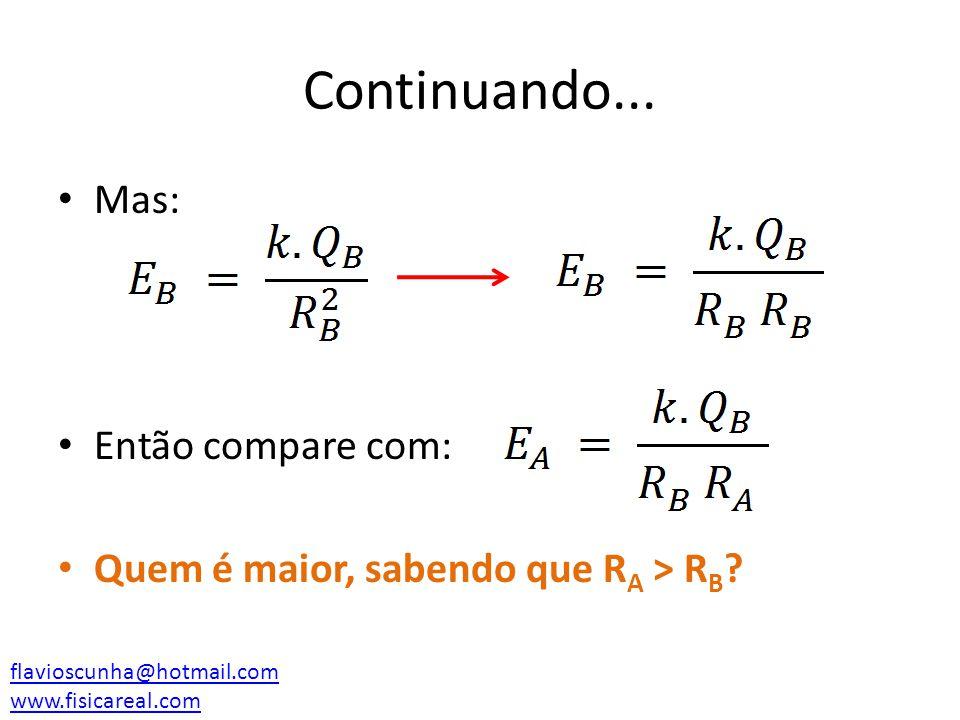 Continuando... Mas: Então compare com: Quem é maior, sabendo que R A > R B ? flavioscunha@hotmail.com www.fisicareal.com