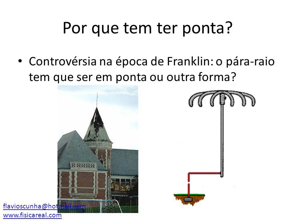 Por que tem ter ponta? Controvérsia na época de Franklin: o pára-raio tem que ser em ponta ou outra forma? flavioscunha@hotmail.com www.fisicareal.com