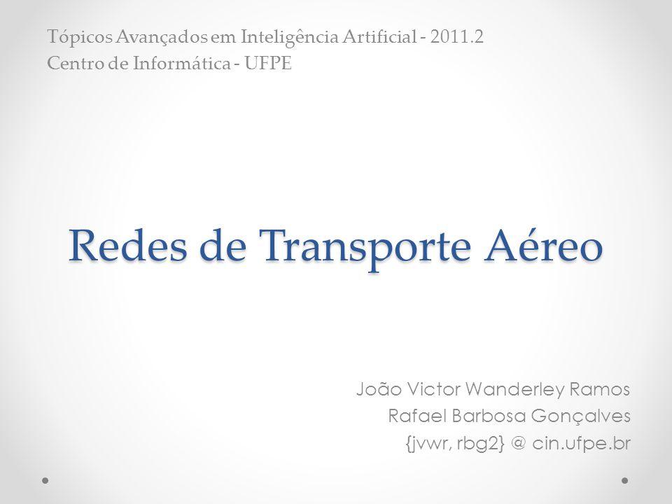 Redes de Transporte Aéreo João Victor Wanderley Ramos Rafael Barbosa Gonçalves {jvwr, rbg2} @ cin.ufpe.br Tópicos Avançados em Inteligência Artificial - 2011.2 Centro de Informática - UFPE