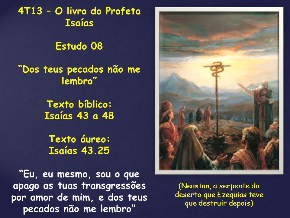 """4T13 – O livro do Profeta Isaías Estudo 08 """"Dos teus pecados não me lembro"""" Texto bíblico: Isaías 43 a 48 Texto áureo: Isaías 43.25 """"Eu, eu mesmo, sou"""
