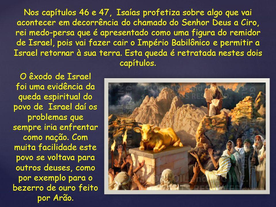 Nos capítulos 46 e 47, Isaías profetiza sobre algo que vai acontecer em decorrência do chamado do Senhor Deus a Ciro, rei medo-persa que é apresentado
