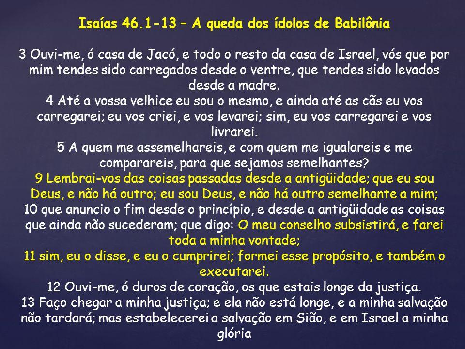 Isaías 46.1-13 – A queda dos ídolos de Babilônia 3 Ouvi-me, ó casa de Jacó, e todo o resto da casa de Israel, vós que por mim tendes sido carregados d
