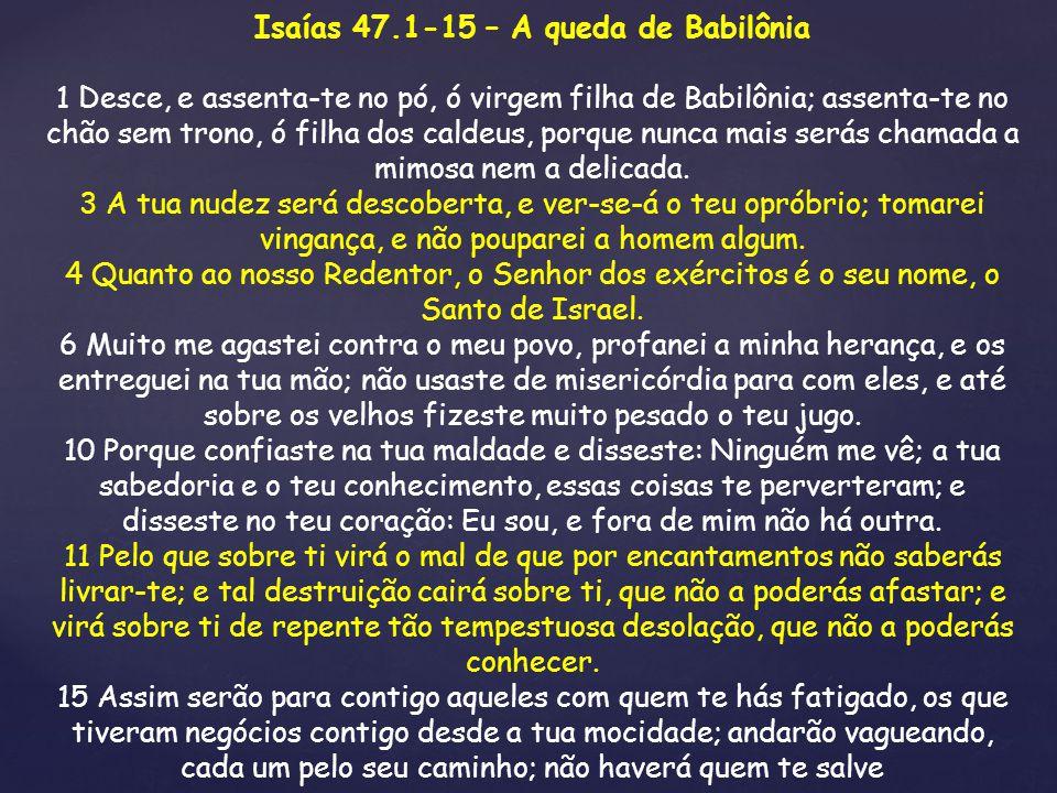 Isaías 47.1-15 – A queda de Babilônia 1 Desce, e assenta-te no pó, ó virgem filha de Babilônia; assenta-te no chão sem trono, ó filha dos caldeus, por