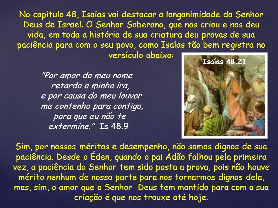 No capítulo 48, Isaías vai destacar a longanimidade do Senhor Deus de Israel. O Senhor Soberano, que nos criou e nos deu vida, em toda a história de s