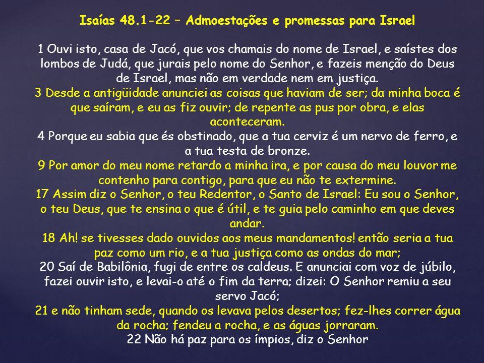Isaías 48.1-22 – Admoestações e promessas para Israel 1 Ouvi isto, casa de Jacó, que vos chamais do nome de Israel, e saístes dos lombos de Judá, que