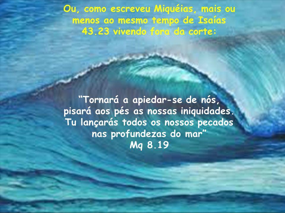 """{ Ou, como escreveu Miquéias, mais ou menos ao mesmo tempo de Isaías 43.23 vivendo fora da corte: """"Tornará a apiedar-se de nós, pisará aos pés as noss"""