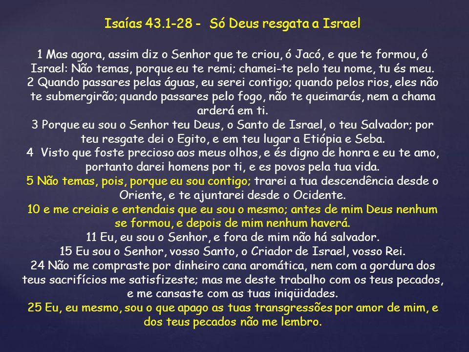 Isaías 43.1-28 - Só Deus resgata a Israel 1 Mas agora, assim diz o Senhor que te criou, ó Jacó, e que te formou, ó Israel: Não temas, porque eu te rem
