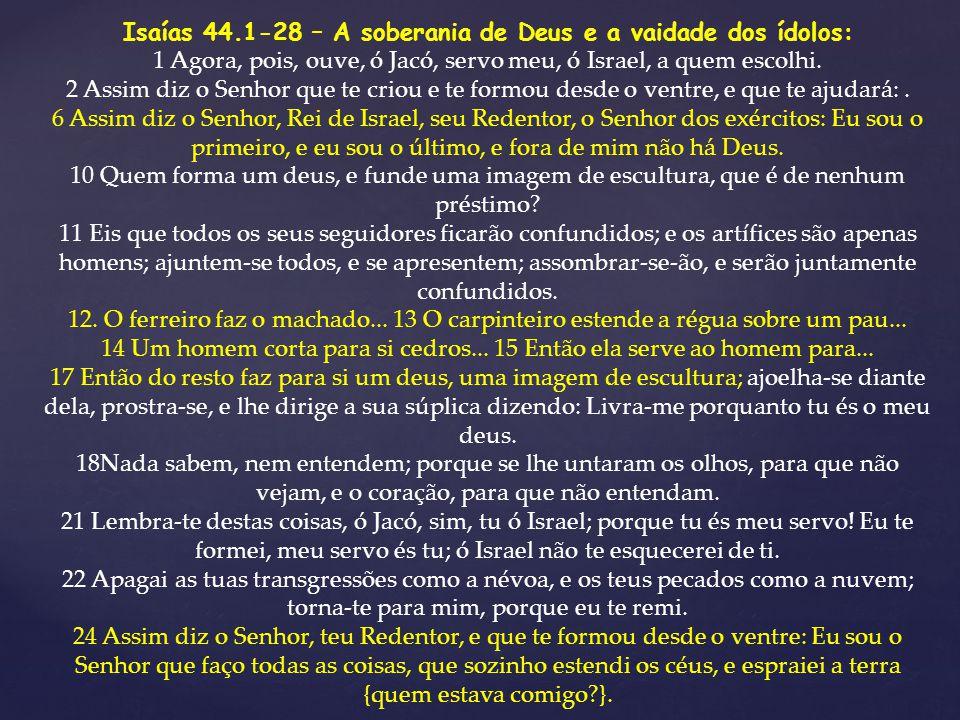 Isaías 44.1-28 – A soberania de Deus e a vaidade dos ídolos: 1 Agora, pois, ouve, ó Jacó, servo meu, ó Israel, a quem escolhi. 2 Assim diz o Senhor qu