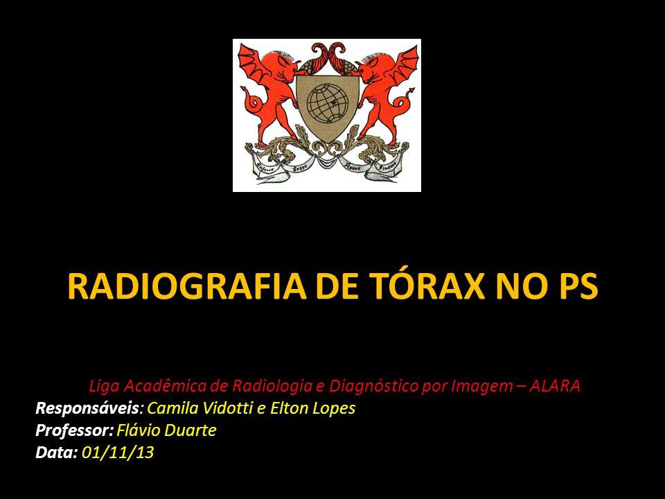RADIOGRAFIA DE TÓRAX NO PS Liga Acadêmica de Radiologia e Diagnóstico por Imagem – ALARA Responsáveis: Camila Vidotti e Elton Lopes Professor: Flávio