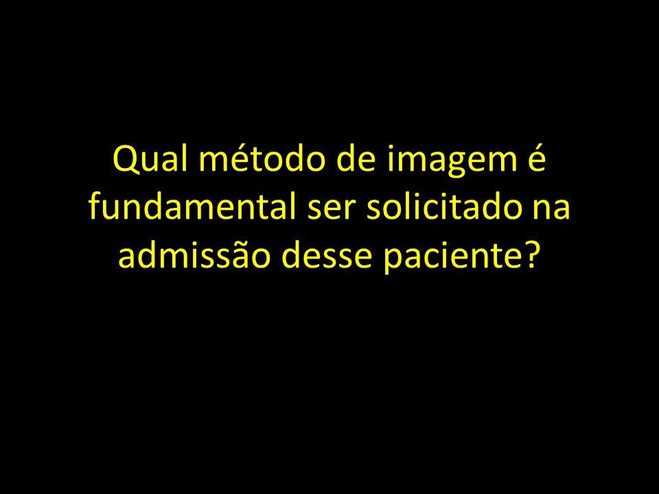 Qual método de imagem é fundamental ser solicitado na admissão desse paciente?