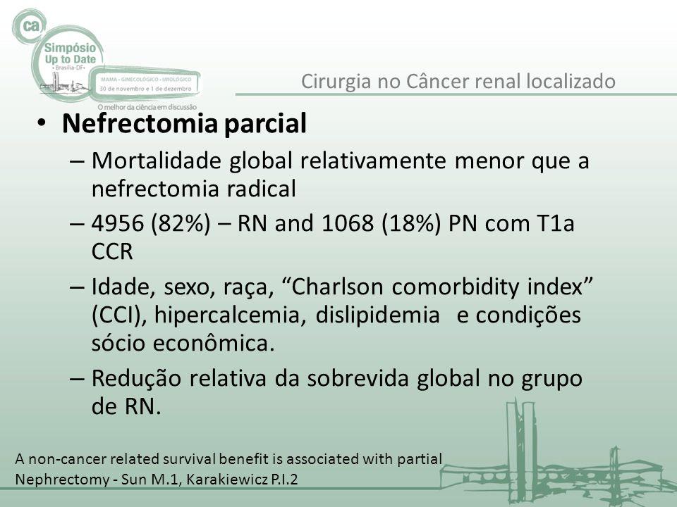 Nefrectomia parcial – Mortalidade global relativamente menor que a nefrectomia radical – 4956 (82%) – RN and 1068 (18%) PN com T1a CCR – Idade, sexo,