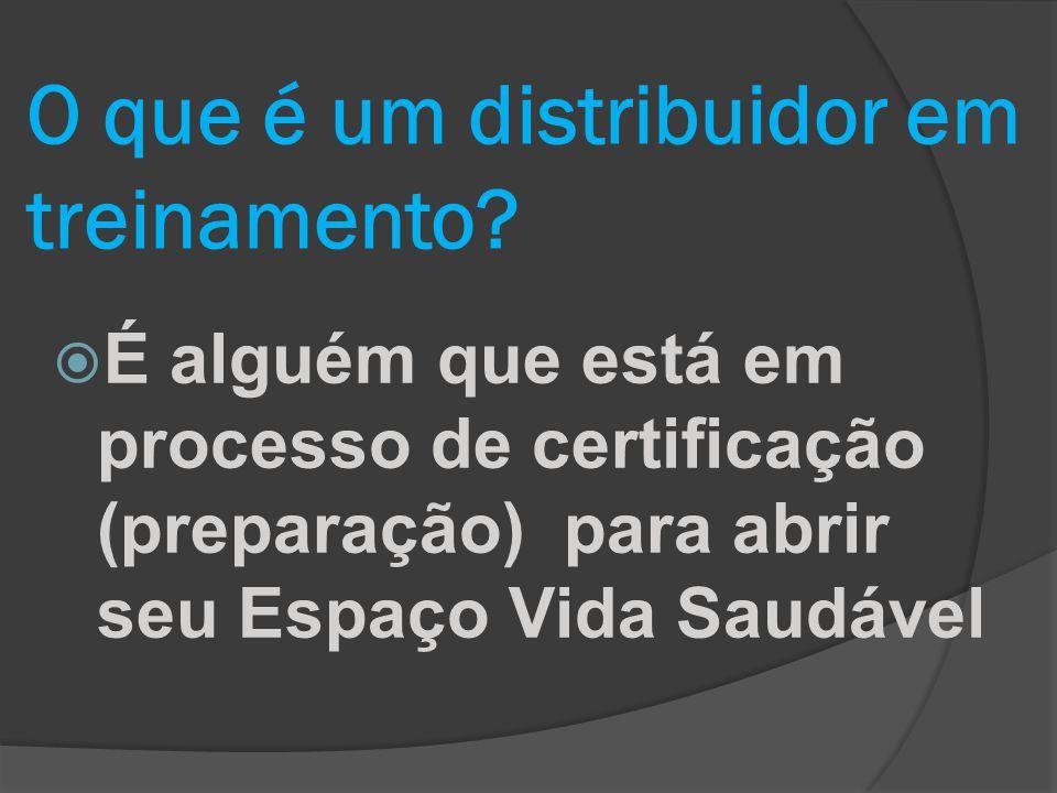 O que é um distribuidor em treinamento?  É alguém que está em processo de certificação (preparação) para abrir seu Espaço Vida Saudável