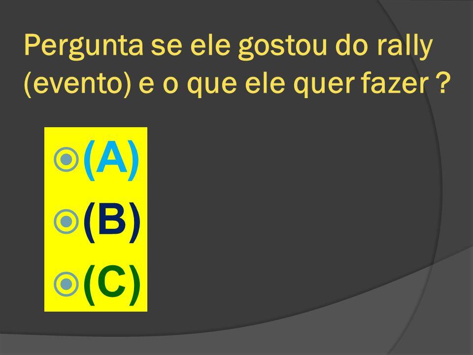 Pergunta se ele gostou do rally (evento) e o que ele quer fazer ?  (A)  (B)  (C)