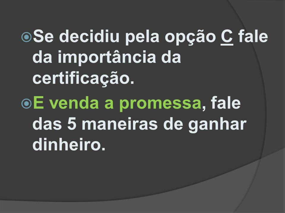  Se decidiu pela opção C fale da importância da certificação.  E venda a promessa, fale das 5 maneiras de ganhar dinheiro.