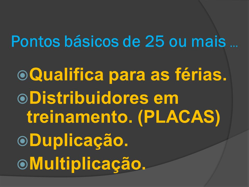 Pontos básicos de 25 ou mais …  Qualifica para as férias.  Distribuidores em treinamento. (PLACAS)  Duplicação.  Multiplicação.