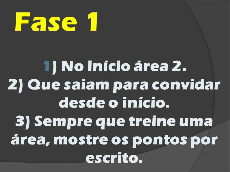 Fase 1 1) No início área 2. 2) Que saiam para convidar desde o início. 3) Sempre que treine uma área, mostre os pontos por escrito.