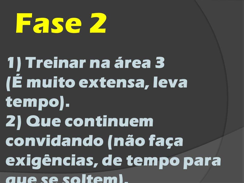 Fase 2 1)Treinar na área 3 (É muito extensa, leva tempo). 2) Que continuem convidando (não faça exigências, de tempo para que se soltem).