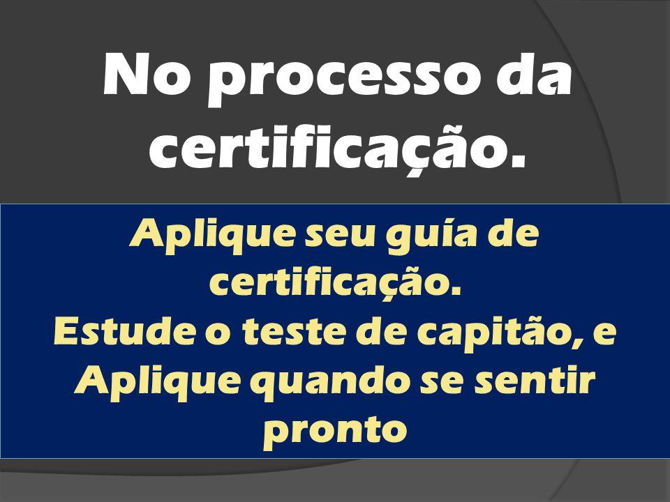 No processo da certificação. Aplique seu guía de certificação. Estude o teste de capitão, e Aplique quando se sentir pronto